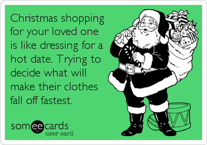 Christmas shopping for your loved one is like dressing for a hot date. Trying to decide what will make their clothes  fall off fastest.