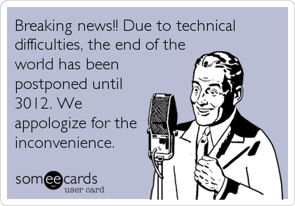 Breaking news!! Due to technical difficulties, the end of the world has been postponed until 3012. We appologize for the inconvenience.