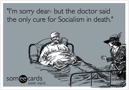"""I'm sorry dear- but the doctor said the only cure for Soicalism in death."""