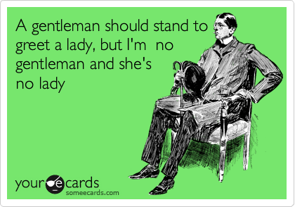 A gentleman should stand to