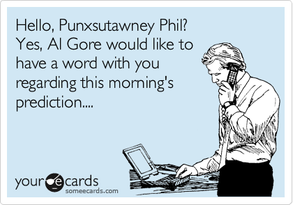 Hello, Puwnxatawny Phil? Yes, Al Gore would like to have a word with you regarding this morning's prediction....
