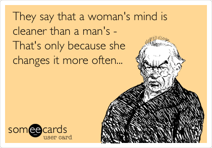 They say that a woman's mind is cleaner than a man's - That's only because she changes it more often...