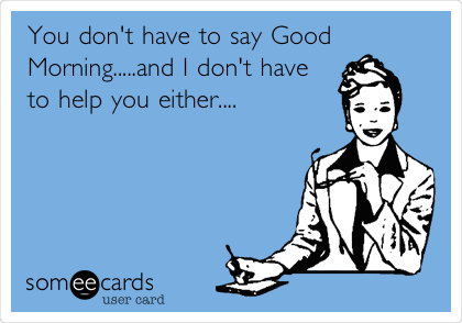 You don't have to say Good Morning.....and I don't have to help you either....