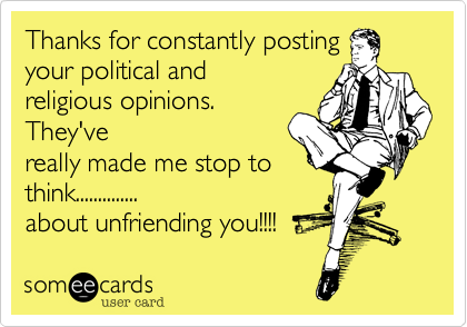Thanks for constantly posting your political and religious opinions. They've really made me stop to think.............. about unfriending you!!!!