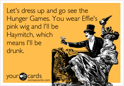 Let's dress up and go see the Hunger Games. You wear Effie's pink wig and I'll be Haymitch, which means I'll be drunk.