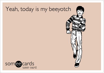 Yeah, today is my beeyotch
