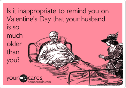 Is it inappropriate to remind you on Valentine's Day that your husband is so much older than you?