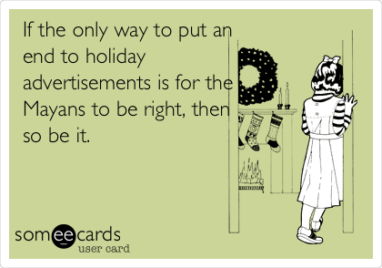 If the only way to put an end to holiday advertisements is for the Mayans to be right, then so be it.