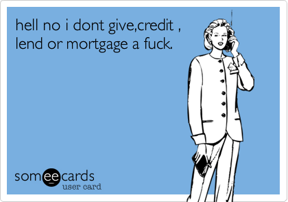 hell no i dont give%2Ccredit %2C lend or mortgage a fuck.