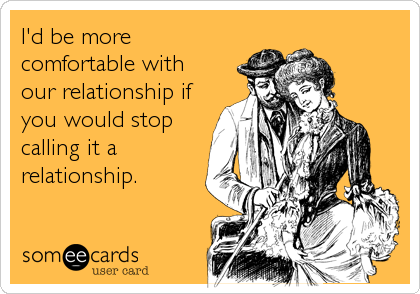 I'd be more comfortable with our relationship if you would stop calling it a relationship.