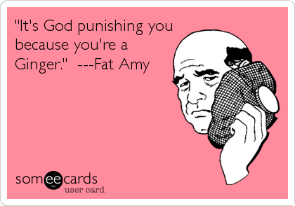 """It's God punishing you because you're a Ginger.""  ---Fat Amy"