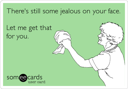 There's still some jealous on your face.  Let me get that for you.