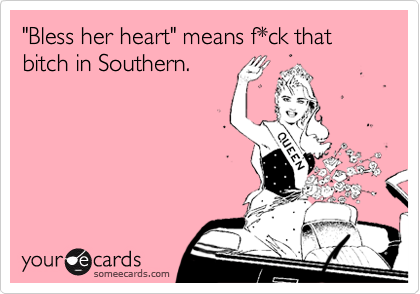 """""""Bless her heart"""" means f*ck that bitch in Southern."""