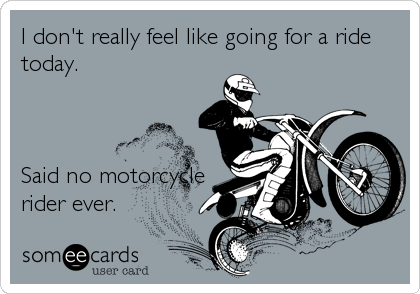 I don't really feel like going for a ride today.    Said no motorcycle rider ever.