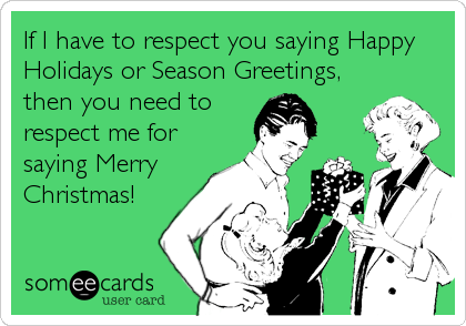 If I have to respect you saying Happy Holidays or Season Greetings, then you need to respect me for saying Merry Christmas!
