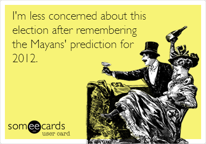 I'm less concerned about this  election after remembering the Mayans' prediction for 2012.