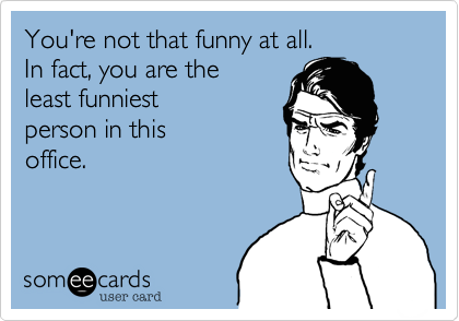 You're not that funny. In fact, you are the least funniest person in this office.
