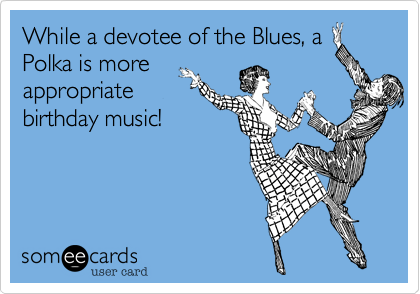 While a devotee of the Blues%2C a Polka is more appropriate birthday music!