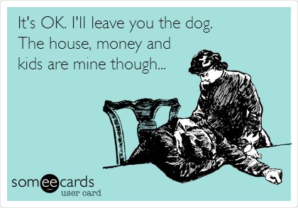 It's OK. I'll leave you the dog. The house, money and kids are mine though...