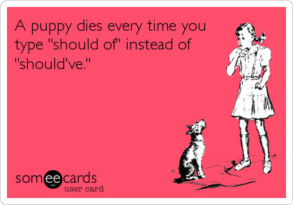 "A puppy dies every time you type ""should of"" instead of ""should've."""