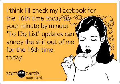 """I think I'll check my Facebook for the 16th time today so  your minute by minute """"To Do List"""" updates can annoy the shit out of me for the 16th time today."""