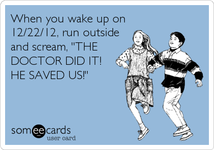 """When you wake up on 12/22/12, run outside and scream, """"THE DOCTOR DID IT! HE SAVED US!"""""""
