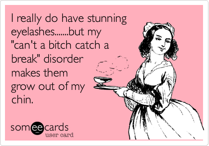 """I really do have stunning eyelashes.......but my  """"can't a bitch catch a break"""" disorder makes them  grow out of my chin."""