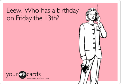 Eeew. Who has a birthday
