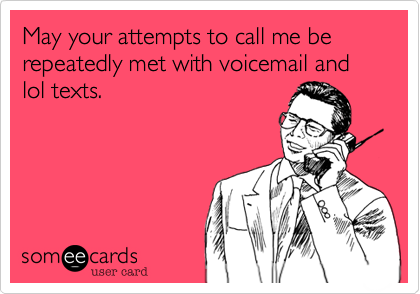May your attempts to call me be repeatedly met with voicemail and lol texts.