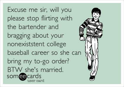 Excuse me sir, will you please stop flirting with the bartender and bragging about your nonexiststent college baseball career so she can bring my to-go order? BTW she's married.