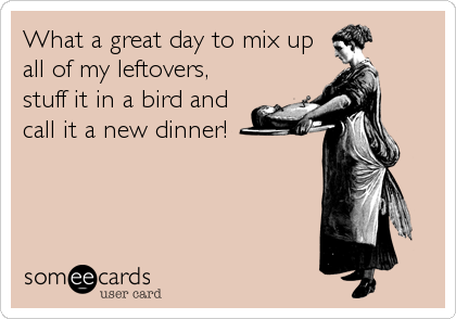What a great day to mix up all of my leftovers, stuff it in a bird and call it a new dinner!