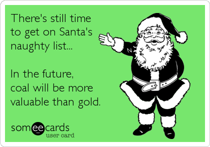 There's still time to get on Santa's naughty list...  In the future, coal will be more valuable than gold.