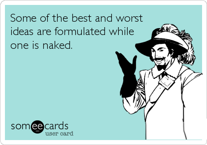Some of the best and worst ideas are formulated while one is naked.