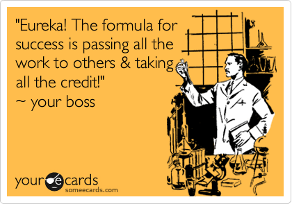 """Eureka! The formula for success if passing all the  work to others & taking all the credit!"" %7E your boss"