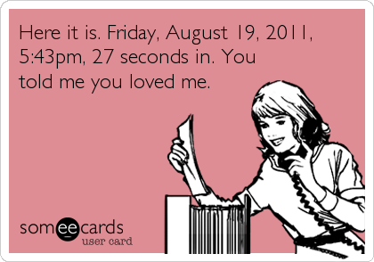 Here it is. Friday, August 19, 2011, 5:43pm, 27 seconds in. You told me you loved me.