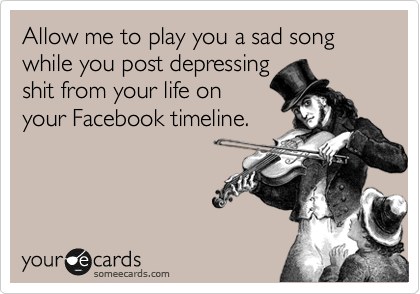 Let me play you a sad song while you post depressing shit from your life on your Facebook timeline.