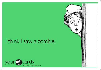 I think I saw a zombie.