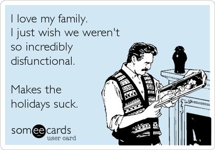 I love my family.I just wish we weren'tso incrediblydisfunctional.Makes theholidays suck.
