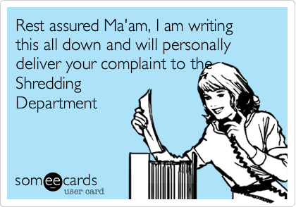 Rest assured Ma'am, I am writing this all down and will personally deliver your complaint to theShreddingDepartment