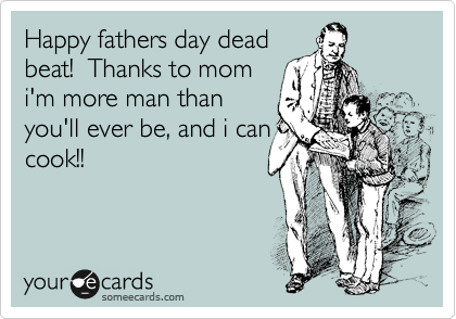 Deadbeat Moms Happy fathers day dead beat!