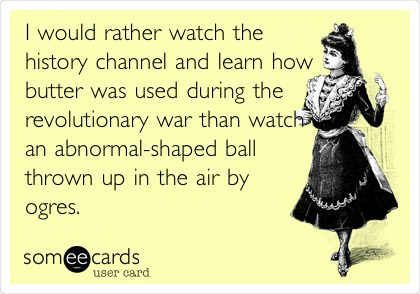 I would rather watch the history channel and learn how butter was used during the revolutionary war than watch an abnormal-shaped ball thrown up in the air by ogres.
