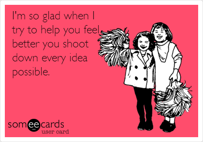 I'm so glad when I try to help you feel better you shoot down every idea possible.