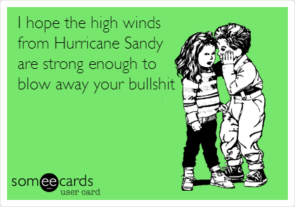 I hope the high winds from Hurricane Sandy are strong enough to blow away your bullshit