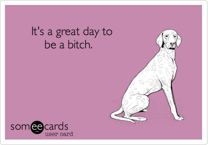 It's a great day to            be a bitch.