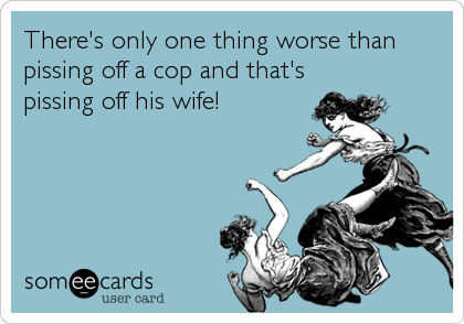 There's only one thing worse than pissing off a cop and that's pissing off his wife!