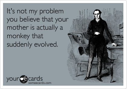 It's not my problem you believe that your mother is actually a monkey that suddenly evolved.