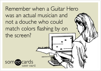 Remember when a Guitar Hero was an actual musician and not a douche who could match colors flashing by on the screen?