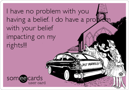 I have no problem with you having a belief. I do have a problem with your belief impacting on my rights!!!