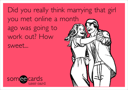 Did you really think marrying that girl you met online a month ago was going to work out? How sweet...