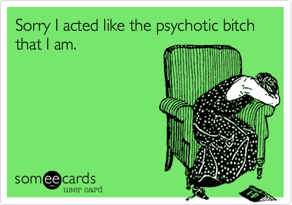 Sorry I acted like the psychotic bitch that I am...